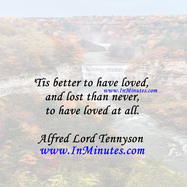 Tis better to have loved and lost than never to have loved at all.Alfred Lord Tennyson