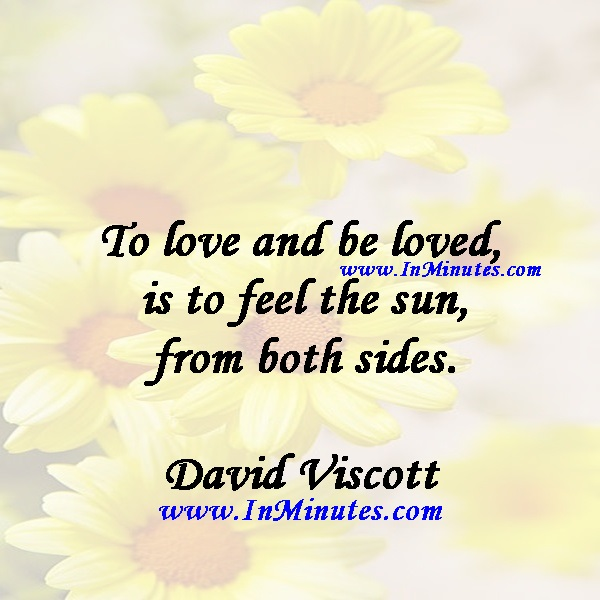 To love and be loved is to feel the sun from both sides.David Viscott