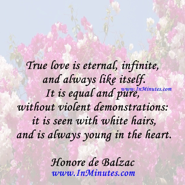True love is eternal, infinite, and always like itself. It is equal and pure, without violent demonstrations it is seen with white hairs and is always young in the heart.Honore de Balzac