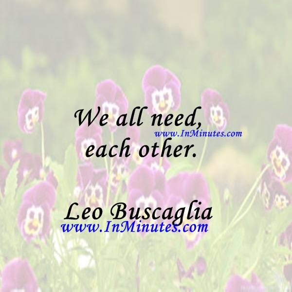 We all need each other.Leo Buscaglia