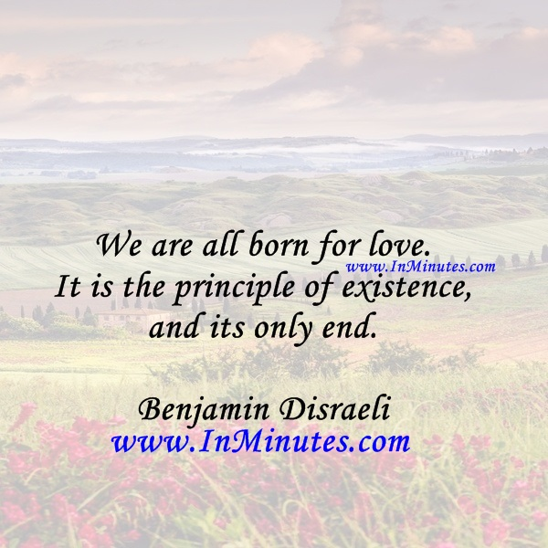 We are all born for love. It is the principle of existence, and its only end.Benjamin Disraeli