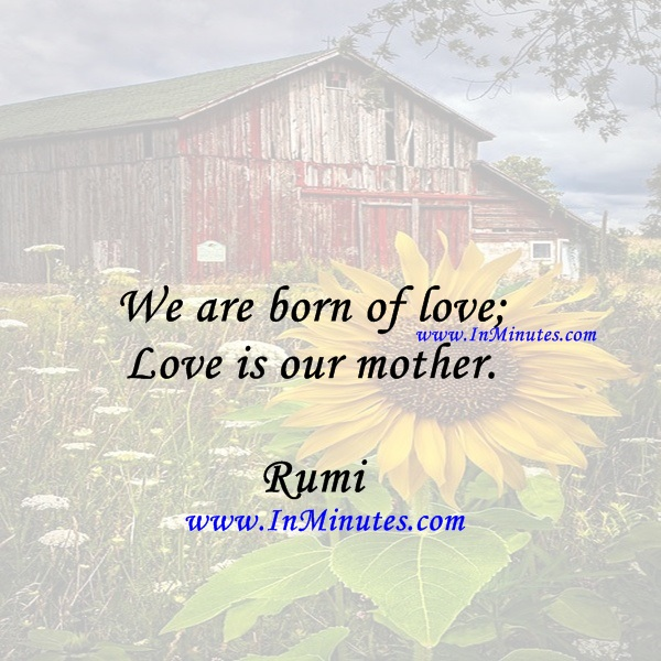 We are born of love; Love is our mother.Rumi