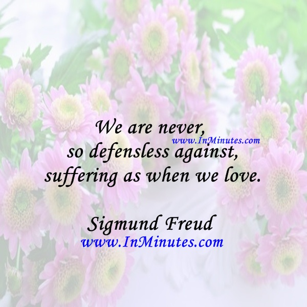 We are never so defensless against suffering as when we love.Sigmund Freud