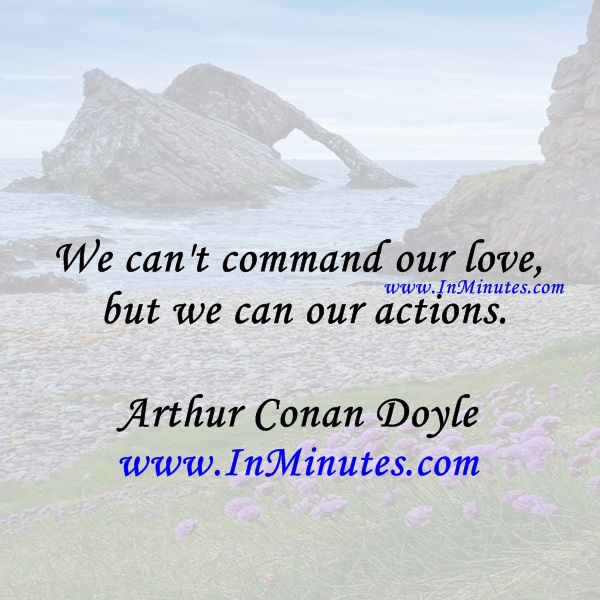 We can't command our love, but we can our actions.Arthur Conan Doyle