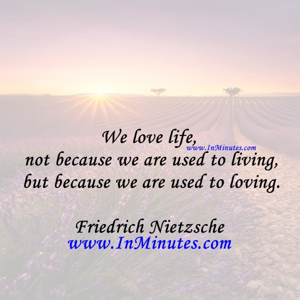 We love life, not because we are used to living but because we are used to loving.Friedrich Nietzsche