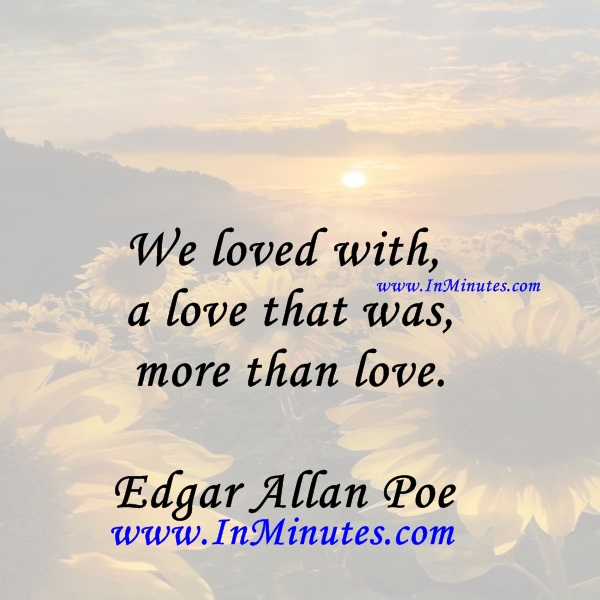 We loved with a love that was more than love.Edgar Allan Poe