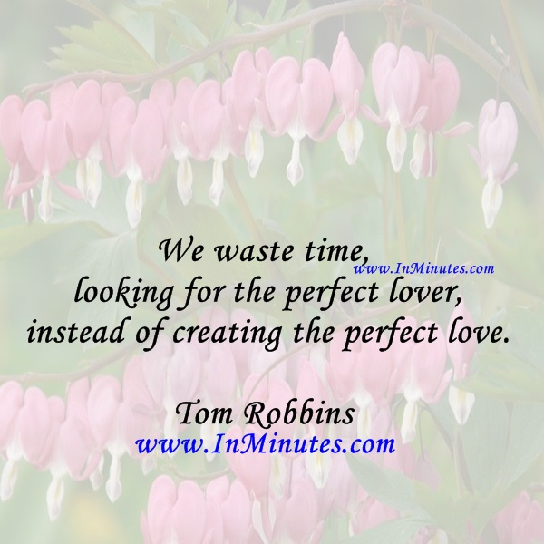 We waste time looking for the perfect lover, instead of creating the perfect love.Tom Robbins