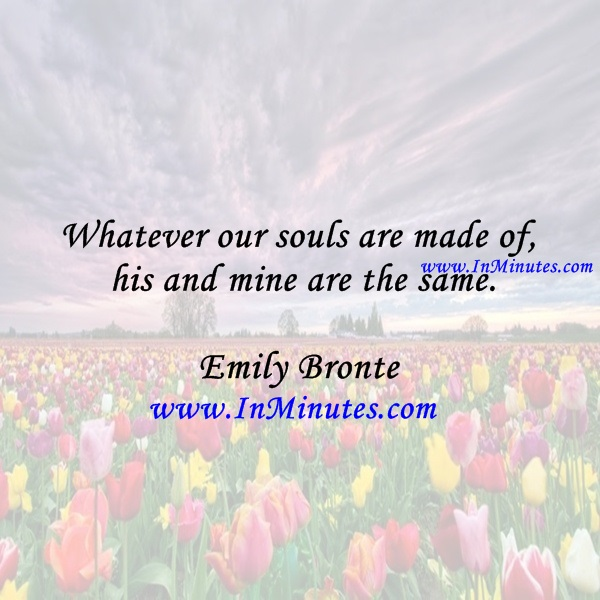 Whatever our souls are made of, his and mine are the same.Emily Bronte