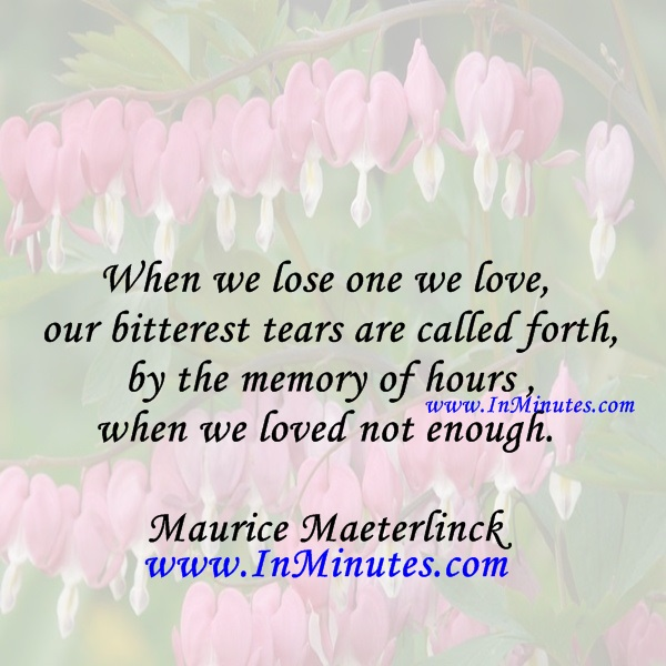 When we lose one we love, our bitterest tears are called forth by the memory of hours when we loved not enough.Maurice Maeterlinck
