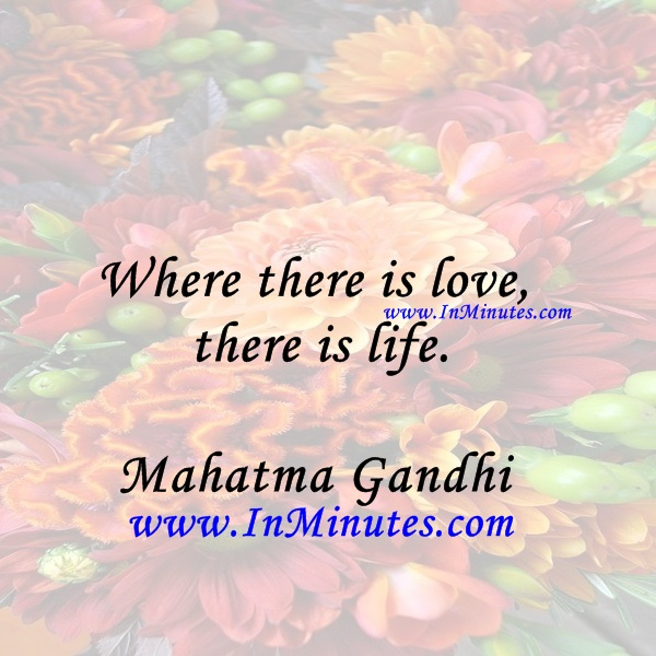 Where there is love there is life.Mahatma Gandhi