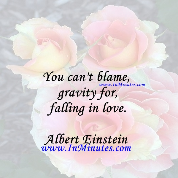 You can't blame gravity for falling in love.Albert Einstein