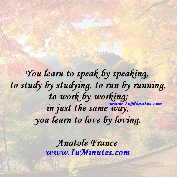 You learn to speak by speaking, to study by studying, to run by running, to work by working; in just the same way, you learn to love by loving.Anatole France