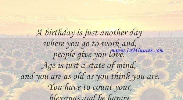 A birthday is just another day where you go to work and people give you love. Age is just a state of mind, and you are as old as you think you are. You have to count your blessings and be happy.Abhishek Bachchan