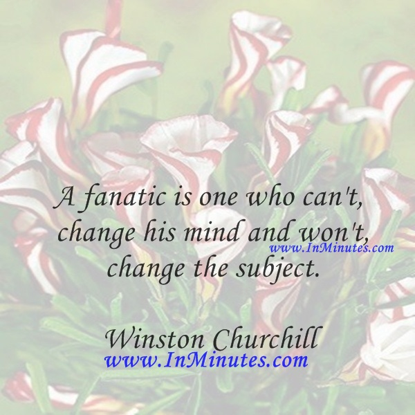 A fanatic is one who can't change his mind and won't change the subject.Winston Churchill
