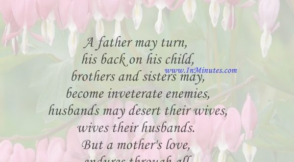 A father may turn his back on his child, brothers and sisters may become inveterate enemies, husbands may desert their wives, wives their husbands. But a mother's love endures through all.Washington Irving