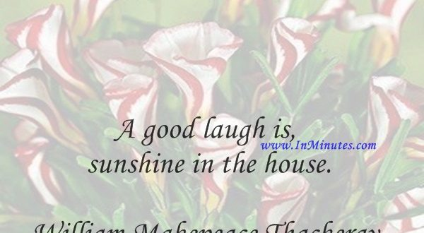 A good laugh is sunshine in the house.William Makepeace Thackeray