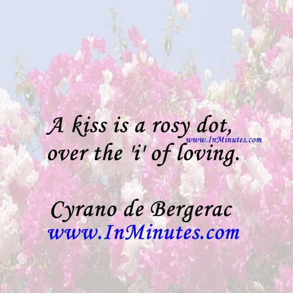 A kiss is a rosy dot over the 'i' of loving.Cyrano de Bergerac