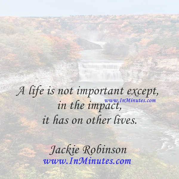 A life is not important except in the impact it has on other lives.Jackie Robinson