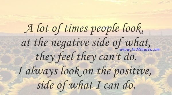 A lot of times people look at the negative side of what they feel they can't do. I always look on the positive side of what I can do.Chuck Norris