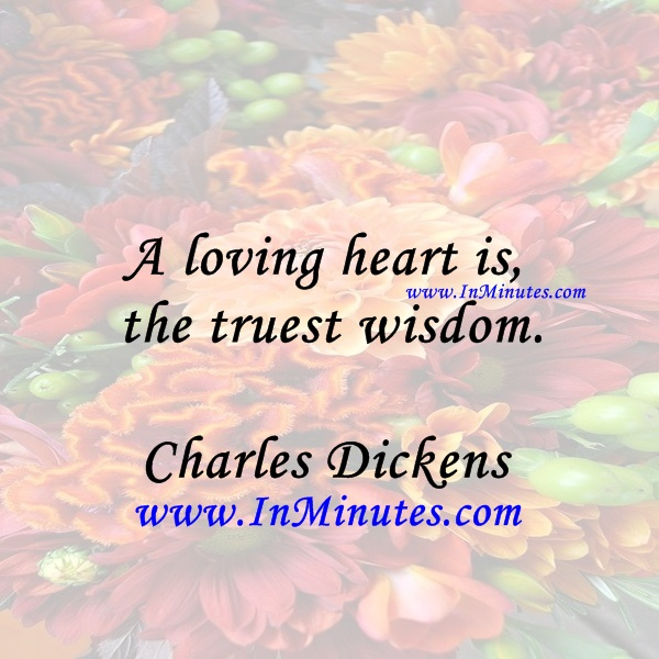 A loving heart is the truest wisdom.Charles Dickens