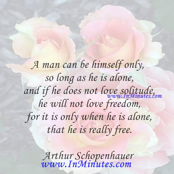 A man can be himself only so long as he is alone, and if he does not love solitude, he will not love freedom, for it is only when he is alone that he is really free.Arthur Schopenhaue