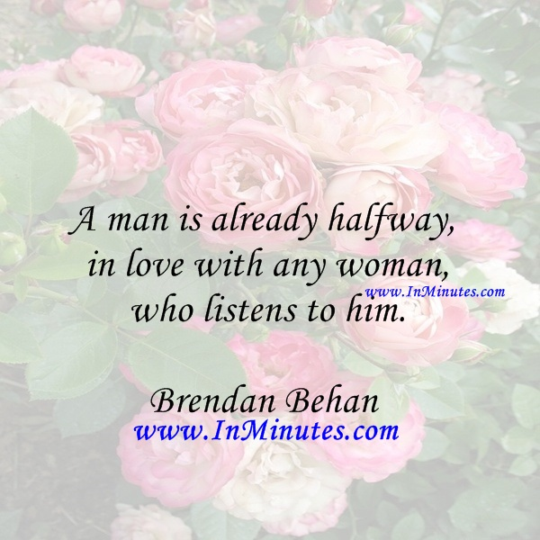 A man is already halfway in love with any woman who listens to him.Brendan Behan