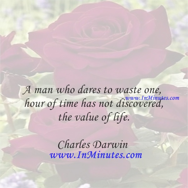 A man who dares to waste one hour of time has not discovered the value of life.Charles Darwin