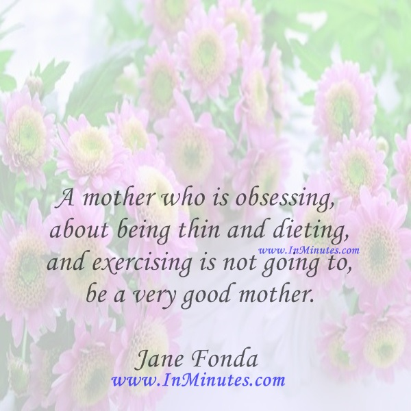 A mother who is obsessing about being thin and dieting and exercising is not going to be a very good mother.Jane Fonda