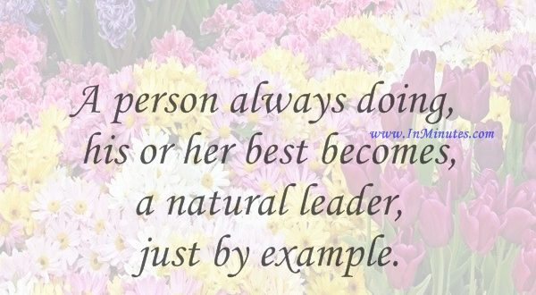 A person always doing his or her best becomes a natural leader, just by example.Joe DiMaggio