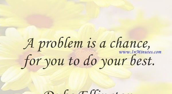 A problem is a chance for you to do your best.Duke Ellington