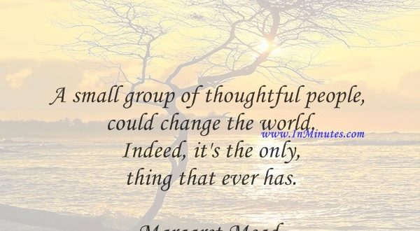 A small group of thoughtful people could change the world. Indeed, it's the only thing that ever has.Margaret Mead
