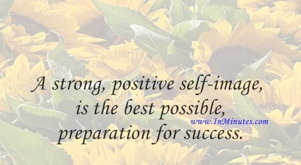 A strong, positive self-image is the best possible preparation for success.Joyce Brothers