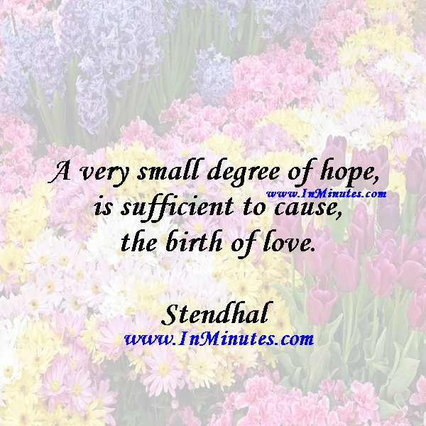 A very small degree of hope is sufficient to cause the birth of love.Stendhal