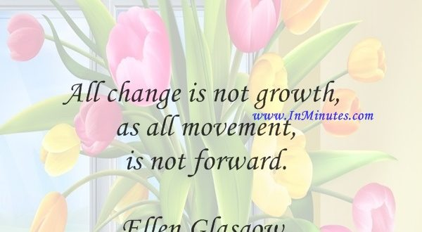 All change is not growth, as all movement is not forward.Ellen Glasgow