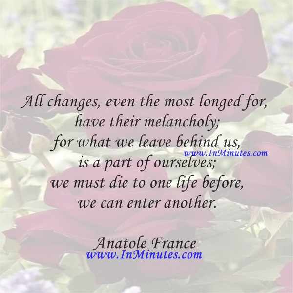 All changes, even the most longed for, have their melancholy; for what we leave behind us is a part of ourselves; we must die to one life before we can enter another.Anatole France