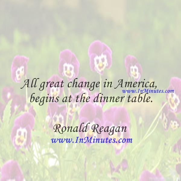 All great change in America begins at the dinner table.Ronald Reagan