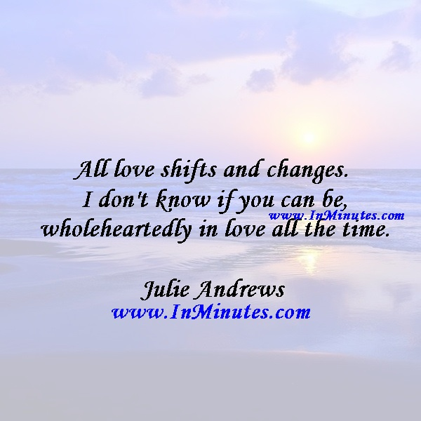 All love shifts and changes. I don't know if you can be wholeheartedly in love all the time.Julie Andrews