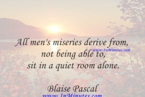 All men's miseries derive from not being able to sit in a quiet room alone.Blaise Pascal
