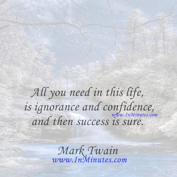 All you need in this life is ignorance and confidence, and then success is sure.Mark Twain
