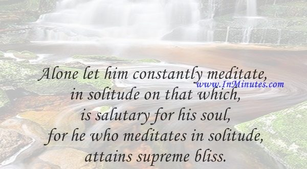 Alone let him constantly meditate in solitude on that which is salutary for his soul, for he who meditates in solitude attains supreme bliss.Guru Nanak