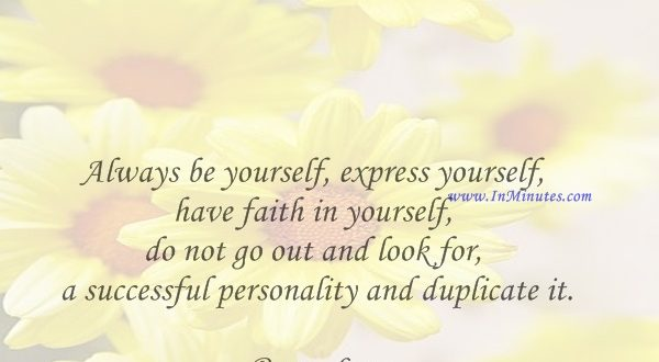 Always be yourself, express yourself, have faith in yourself, do not go out and look for a successful personality and duplicate it.Bruce Lee