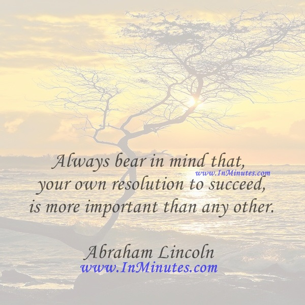Always bear in mind that your own resolution to succeed is more important than any other.Abraham Lincoln