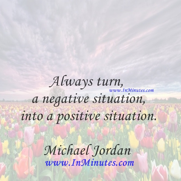 Always turn a negative situation into a positive situation.Michael Jordan