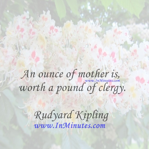 An ounce of mother is worth a pound of clergy.Rudyard Kipling
