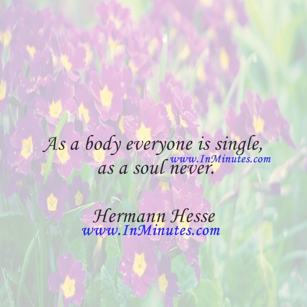 As a body everyone is single, as a soul never.Hermann Hesse
