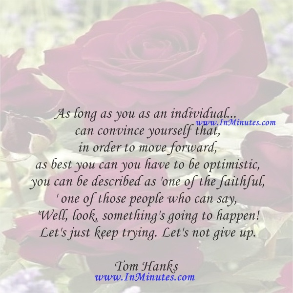 As long as you as an individual... can convince yourself that in order to move forward as best you can you have to be optimistic, you can be described as 'one of the faithful,' one of those people who can say, 'Well, look, something's going to happen! Let's just keep trying. Let's not give up.Tom Hanks