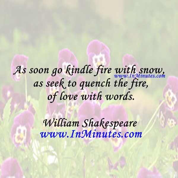 As soon go kindle fire with snow, as seek to quench the fire of love with words.William Shakespeare