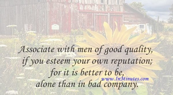 Associate with men of good quality if you esteem your own reputation; for it is better to be alone than in bad company.George Washington