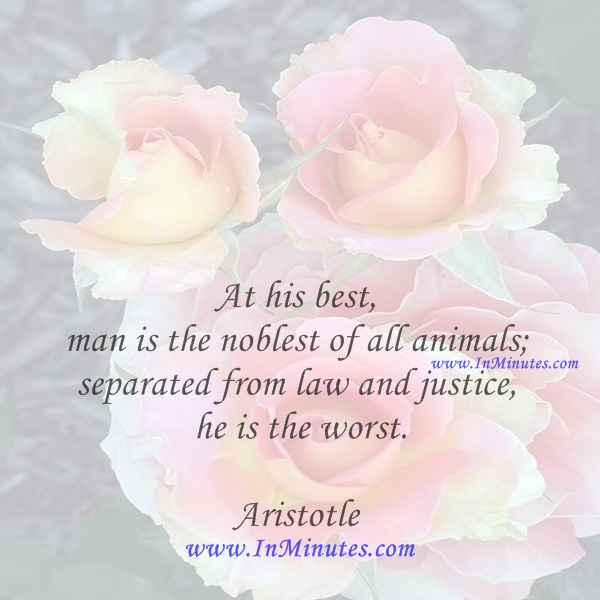 At his best, man is the noblest of all animals; separated from law and justice he is the worst.Aristotle