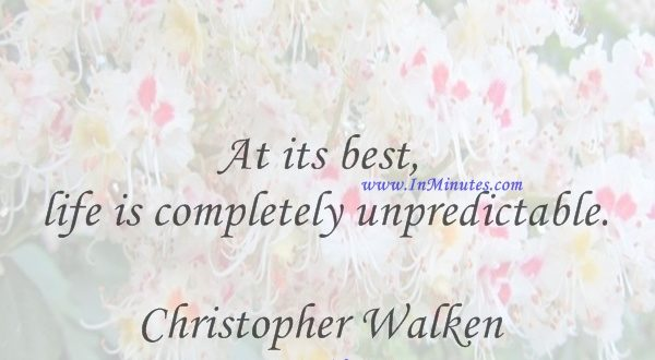 At its best, life is completely unpredictable.Christopher Walken